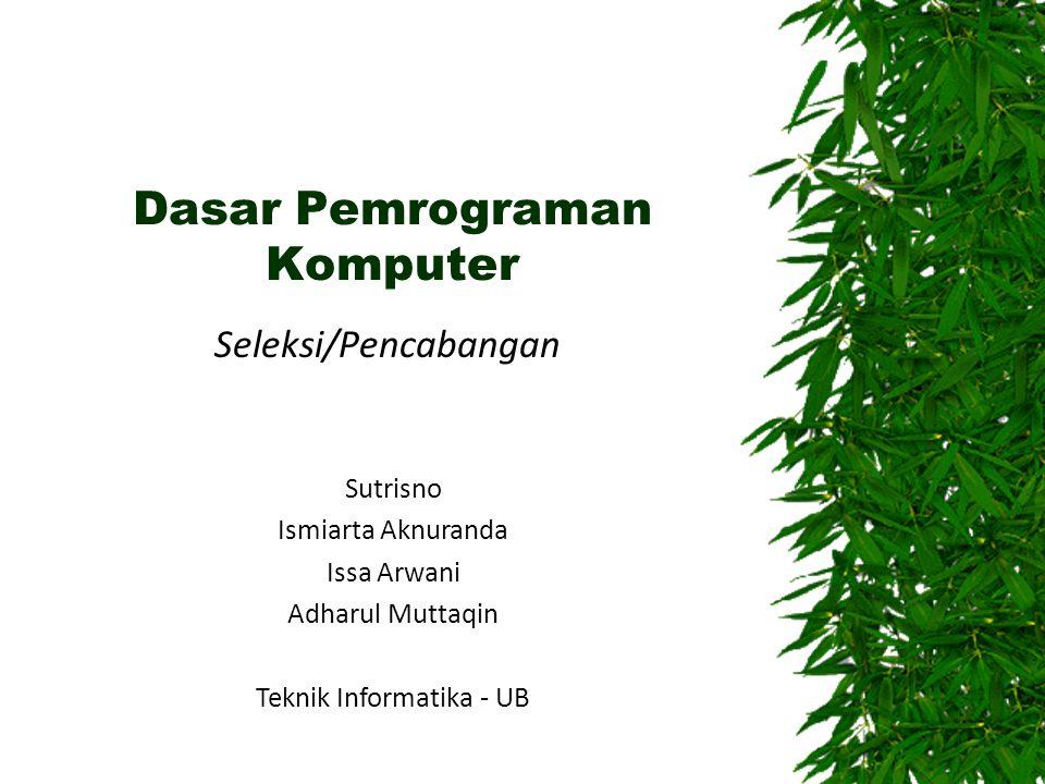 Dasar Pemrograman Komputer Seleksi/Pencabangan Sutrisno Ismiarta Aknuranda Issa Arwani Adharul Muttaqin Teknik Informatika - UB