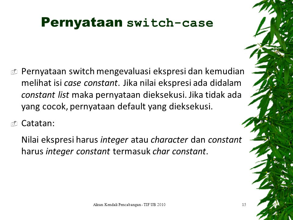  Struktur logika switch-case dapat digambarkan sbb.: 16Aliran Kendali Pencabangan - TIF UB 2010 Pernyataan switch-case case b case a case z case a action(s) case b action(s) case z action(s) break default action(s) true false case b case a case z case a action(s) case b action(s) case z action(s) break default action(s)