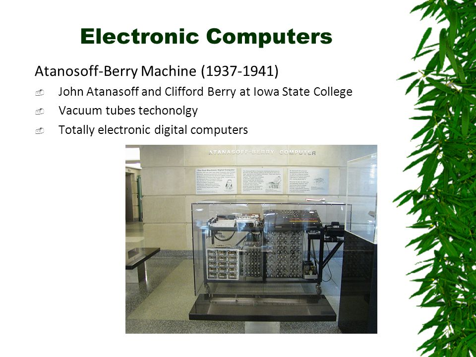 Electronic Computers Atanosoff-Berry Machine (1937-1941)  John Atanasoff and Clifford Berry at Iowa State College  Vacuum tubes techonolgy  Totally electronic digital computers