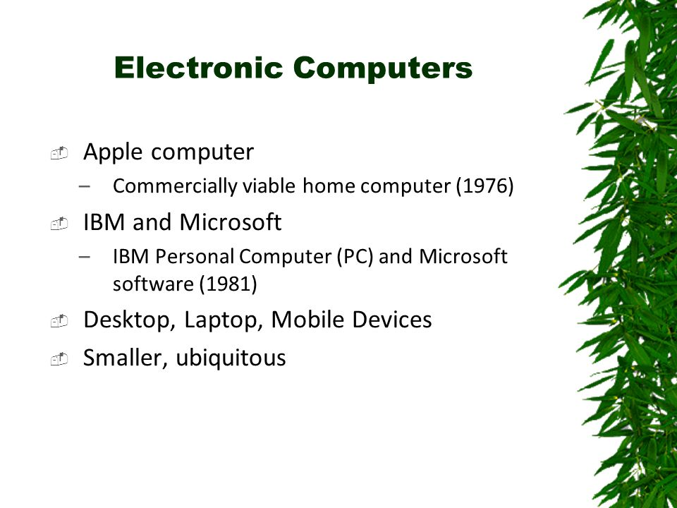 Electronic Computers  Apple computer –Commercially viable home computer (1976)  IBM and Microsoft –IBM Personal Computer (PC) and Microsoft software (1981)  Desktop, Laptop, Mobile Devices  Smaller, ubiquitous