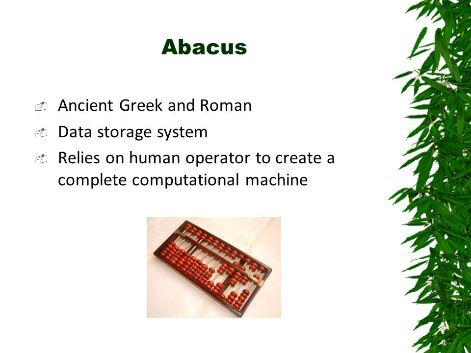 Abacus  Ancient Greek and Roman  Data storage system  Relies on human operator to create a complete computational machine