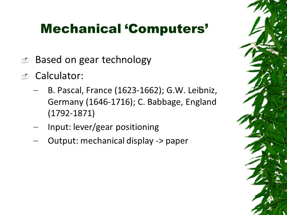 Mechanical 'Computers'  Based on gear technology  Calculator: –B. Pascal, France (1623-1662); G.W. Leibniz, Germany (1646-1716); C. Babbage, England