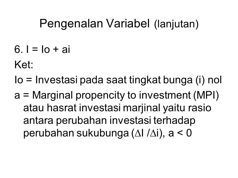 Pengenalan Variabel (lanjutan) 6. I = Io + ai Ket: Io = Investasi pada saat tingkat bunga (i) nol a = Marginal propencity to investment (MPI) atau has