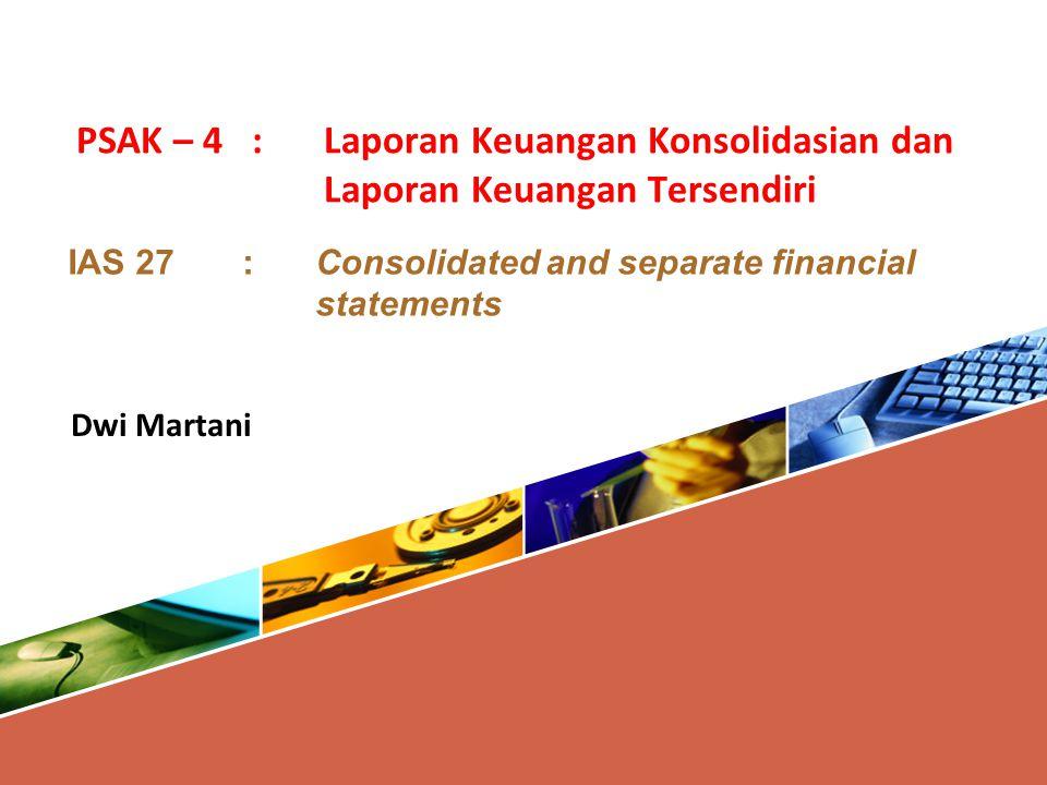 PSAK – 4 : Laporan Keuangan Konsolidasian dan Laporan Keuangan Tersendiri IAS 27 :Consolidated and separate financial statements Dwi Martani