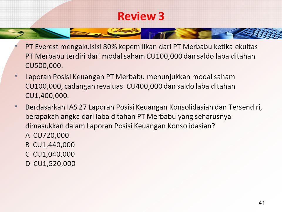 Review 3 PT Everest mengakuisisi 80% kepemilikan dari PT Merbabu ketika ekuitas PT Merbabu terdiri dari modal saham CU100,000 dan saldo laba ditahan C