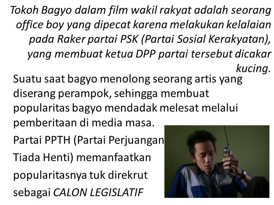 Tokoh Bagyo dalam film wakil rakyat adalah seorang office boy yang dipecat karena melakukan kelalaian pada Raker partai PSK (Partai Sosial Kerakyatan), yang membuat ketua DPP partai tersebut dicakar kucing.