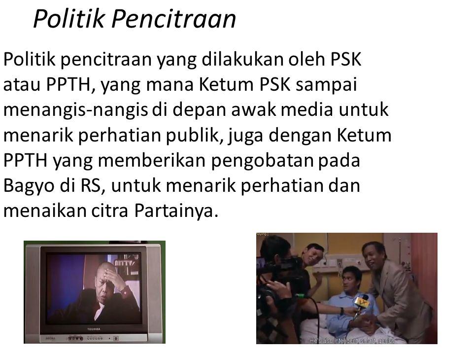 Politik Pencitraan Politik pencitraan yang dilakukan oleh PSK atau PPTH, yang mana Ketum PSK sampai menangis-nangis di depan awak media untuk menarik perhatian publik, juga dengan Ketum PPTH yang memberikan pengobatan pada Bagyo di RS, untuk menarik perhatian dan menaikan citra Partainya.