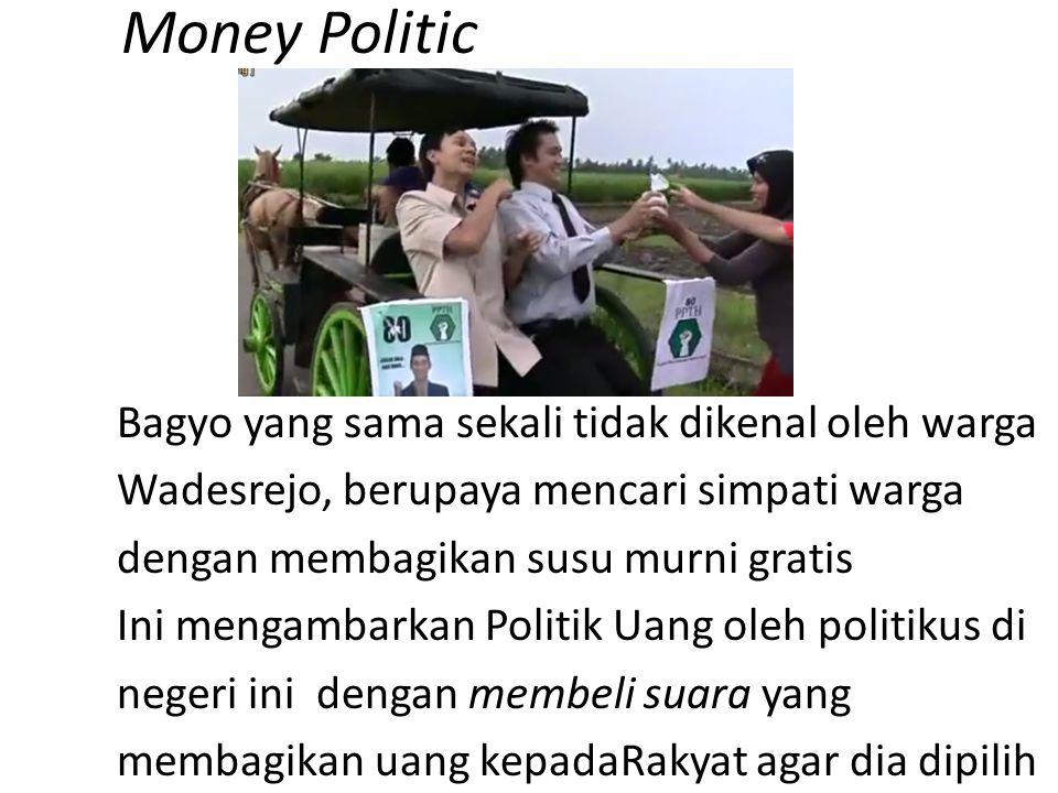 Money Politic Bagyo yang sama sekali tidak dikenal oleh warga Wadesrejo, berupaya mencari simpati warga dengan membagikan susu murni gratis Ini mengambarkan Politik Uang oleh politikus di negeri ini dengan membeli suara yang membagikan uang kepadaRakyat agar dia dipilih