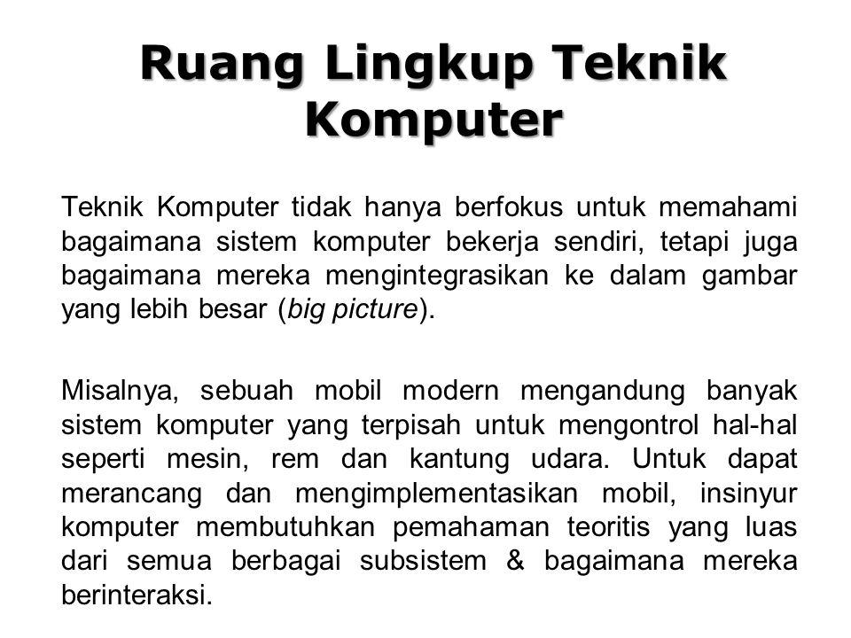 Ruang Lingkup Teknik Komputer Teknik Komputer tidak hanya berfokus untuk memahami bagaimana sistem komputer bekerja sendiri, tetapi juga bagaimana mereka mengintegrasikan ke dalam gambar yang lebih besar (big picture).