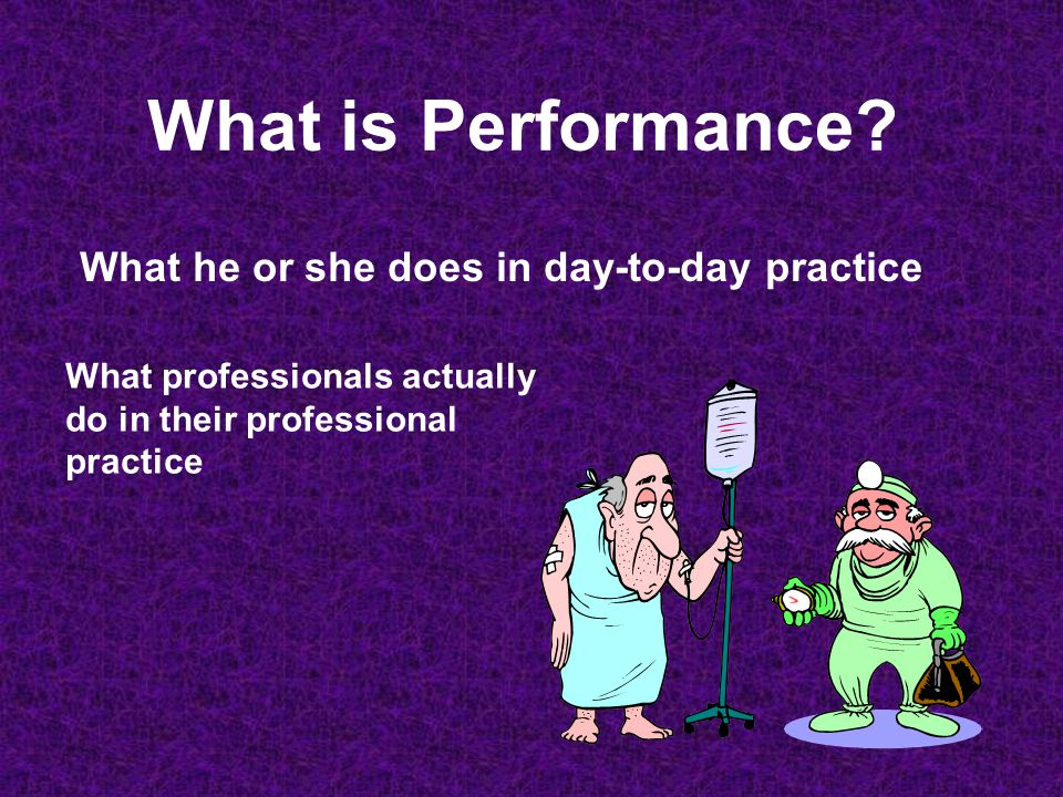 What is Performance? What he or she does in day-to-day practice What professionals actually do in their professional practice