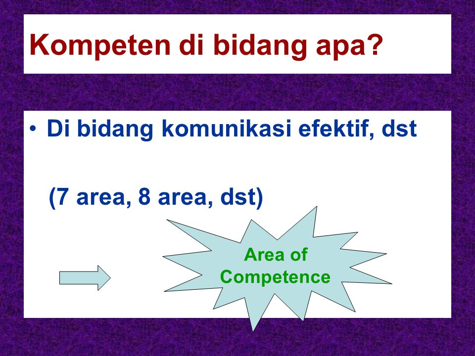 Kompeten di bidang apa Di bidang komunikasi efektif, dst (7 area, 8 area, dst) Area of Competence