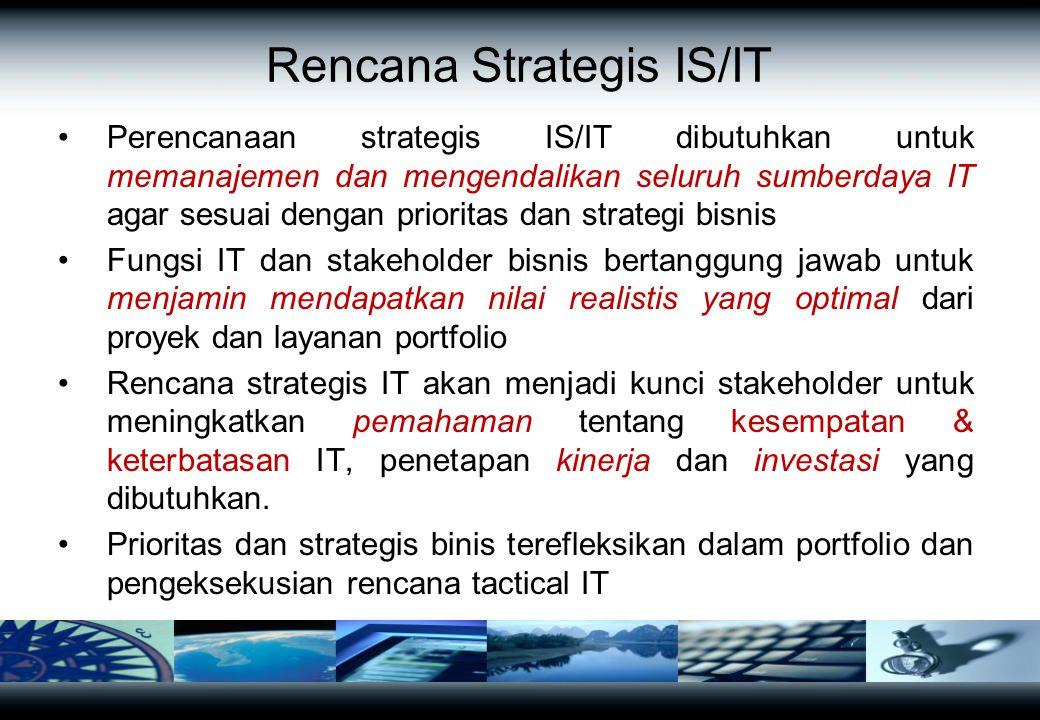 Rencana Strategis IS/IT Perencanaan strategis IS/IT dibutuhkan untuk memanajemen dan mengendalikan seluruh sumberdaya IT agar sesuai dengan prioritas dan strategi bisnis Fungsi IT dan stakeholder bisnis bertanggung jawab untuk menjamin mendapatkan nilai realistis yang optimal dari proyek dan layanan portfolio Rencana strategis IT akan menjadi kunci stakeholder untuk meningkatkan pemahaman tentang kesempatan & keterbatasan IT, penetapan kinerja dan investasi yang dibutuhkan.