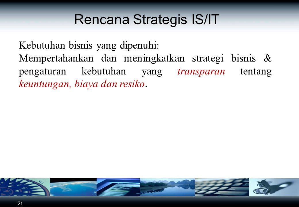 21 Rencana Strategis IS/IT Kebutuhan bisnis yang dipenuhi: Mempertahankan dan meningkatkan strategi bisnis & pengaturan kebutuhan yang transparan tentang keuntungan, biaya dan resiko.