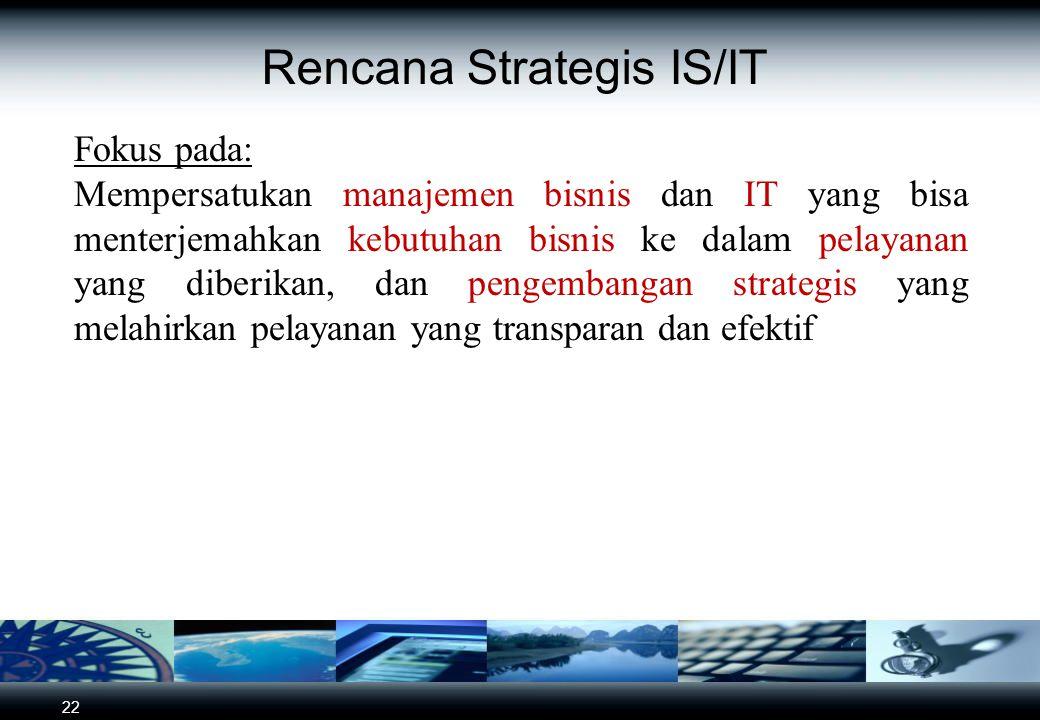 22 Rencana Strategis IS/IT Fokus pada: Mempersatukan manajemen bisnis dan IT yang bisa menterjemahkan kebutuhan bisnis ke dalam pelayanan yang diberik
