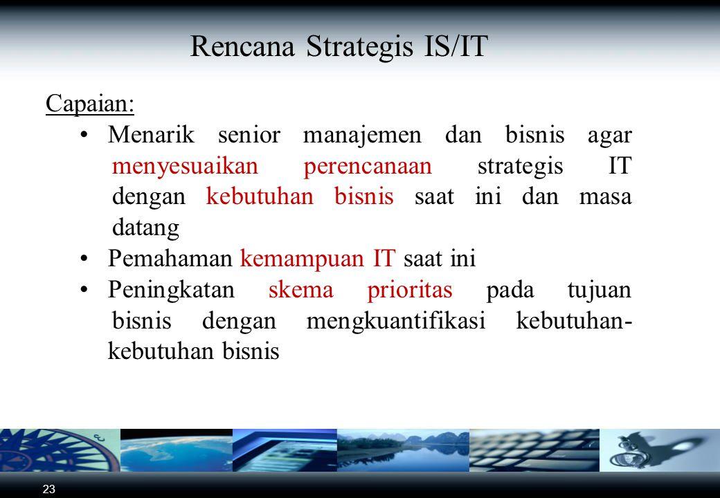 23 Rencana Strategis IS/IT Capaian: Menarik senior manajemen dan bisnis agar menyesuaikan perencanaan strategis IT dengan kebutuhan bisnis saat ini dan masa datang Pemahaman kemampuan IT saat ini Peningkatan skema prioritas pada tujuan bisnis dengan mengkuantifikasi kebutuhan- kebutuhan bisnis