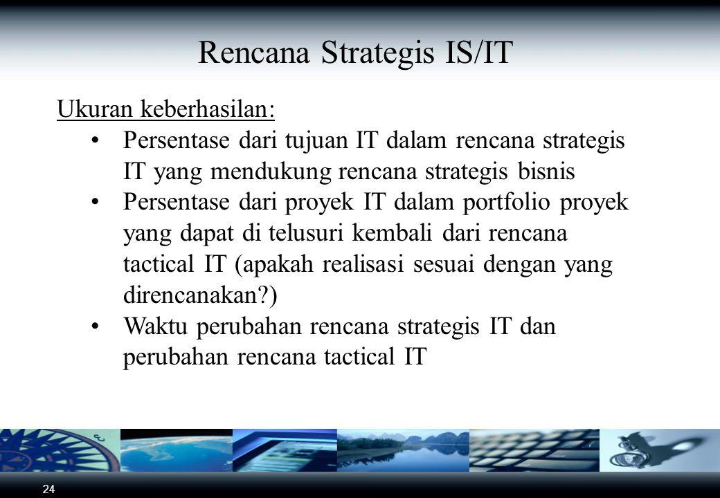 24 Rencana Strategis IS/IT Ukuran keberhasilan: Persentase dari tujuan IT dalam rencana strategis IT yang mendukung rencana strategis bisnis Persentase dari proyek IT dalam portfolio proyek yang dapat di telusuri kembali dari rencana tactical IT (apakah realisasi sesuai dengan yang direncanakan ) Waktu perubahan rencana strategis IT dan perubahan rencana tactical IT