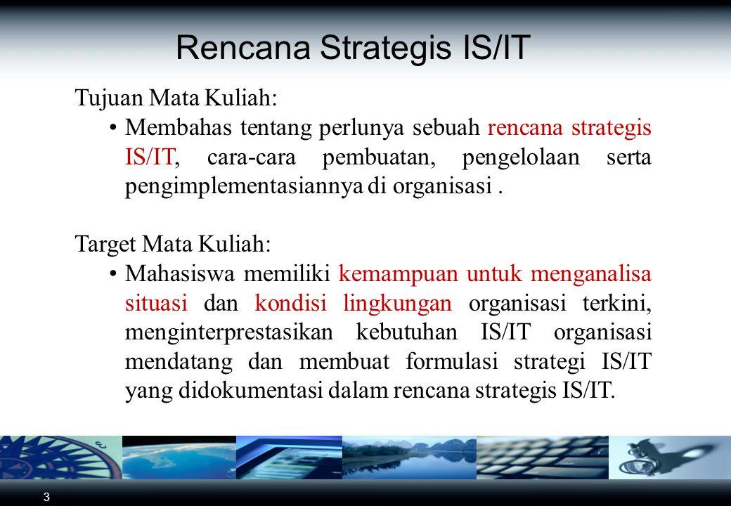 3 Rencana Strategis IS/IT Tujuan Mata Kuliah: Membahas tentang perlunya sebuah rencana strategis IS/IT, cara-cara pembuatan, pengelolaan serta pengimplementasiannya di organisasi.