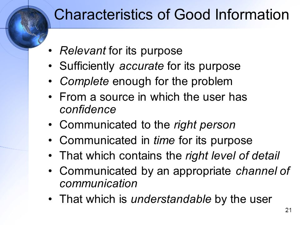 21 Characteristics of Good Information Relevant for its purpose Sufficiently accurate for its purpose Complete enough for the problem From a source in which the user has confidence Communicated to the right person Communicated in time for its purpose That which contains the right level of detail Communicated by an appropriate channel of communication That which is understandable by the user