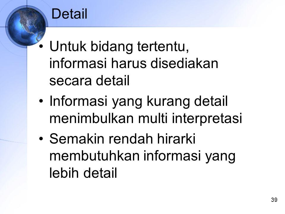 39 Detail Untuk bidang tertentu, informasi harus disediakan secara detail Informasi yang kurang detail menimbulkan multi interpretasi Semakin rendah hirarki membutuhkan informasi yang lebih detail