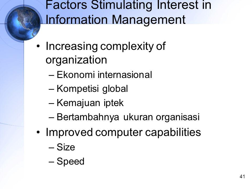 41 Factors Stimulating Interest in Information Management Increasing complexity of organization –Ekonomi internasional –Kompetisi global –Kemajuan iptek –Bertambahnya ukuran organisasi Improved computer capabilities –Size –Speed