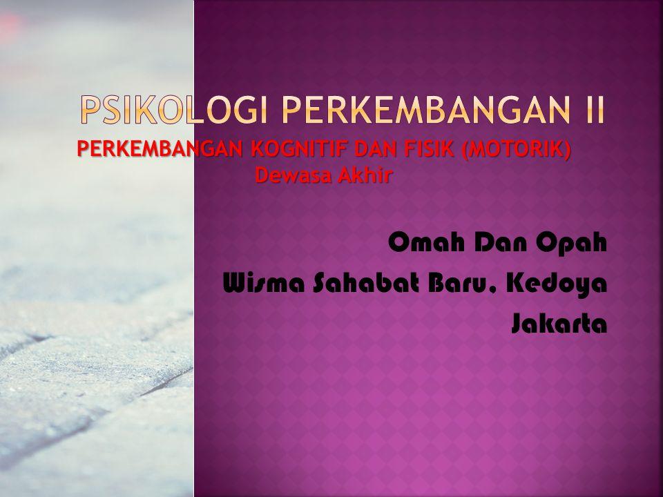 PERKEMBANGAN KOGNITIF DAN FISIK (MOTORIK) Dewasa Akhir Omah Dan Opah Wisma Sahabat Baru, Kedoya Jakarta