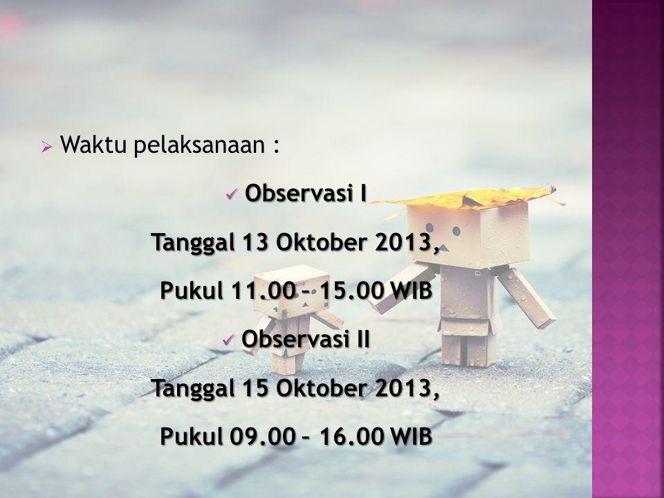  Waktu pelaksanaan : Observasi I Observasi I Tanggal 13 Oktober 2013, Pukul 11.00 – 15.00 WIB Observasi II Observasi II Tanggal 15 Oktober 2013, Puku