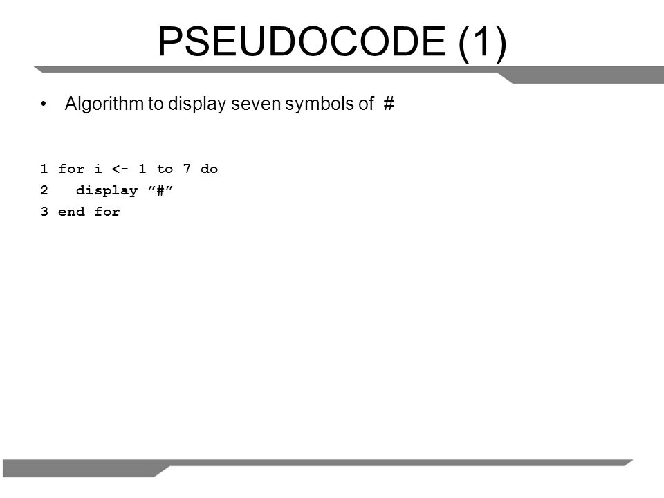 PSEUDOCODE (1) Algorithm to display seven symbols of # 1 for i <- 1 to 7 do 2 display # 3 end for