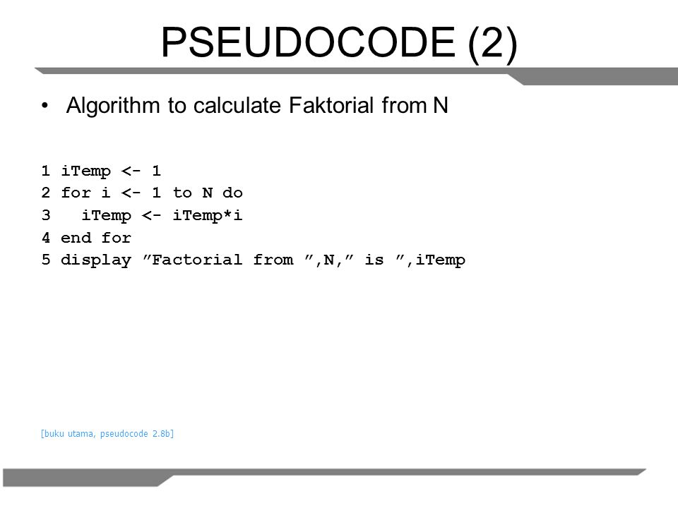 PSEUDOCODE (2) Algorithm to calculate Faktorial from N 1 iTemp <- 1 2 for i <- 1 to N do 3 iTemp <- iTemp*i 4 end for 5 display Factorial from ,N, is ,iTemp [buku utama, pseudocode 2.8b]