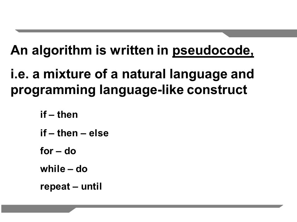 An algorithm is written in pseudocode, i.e.