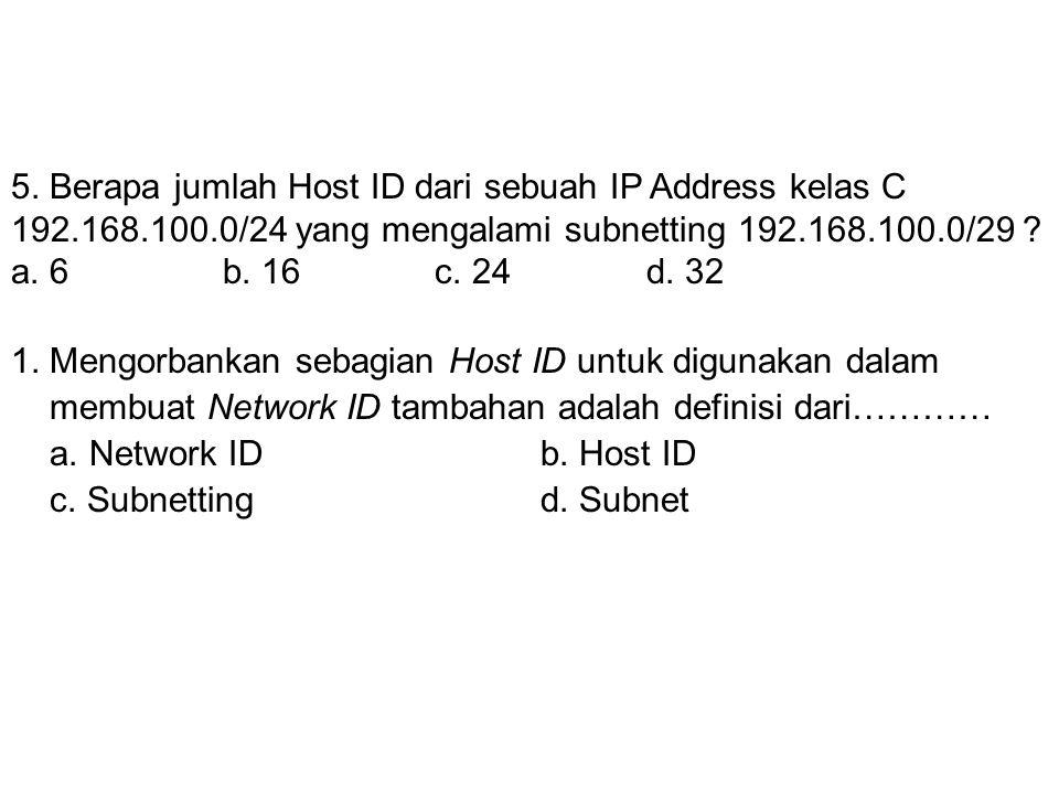 4. Berapa jumlah subnet dari sebuah IP Address kelas C 192.168.100.0/24 yang mengalami subnetting 192.168.100.0/29 ? a. 26 b. 28c. 30d. 32 5. Berapa j