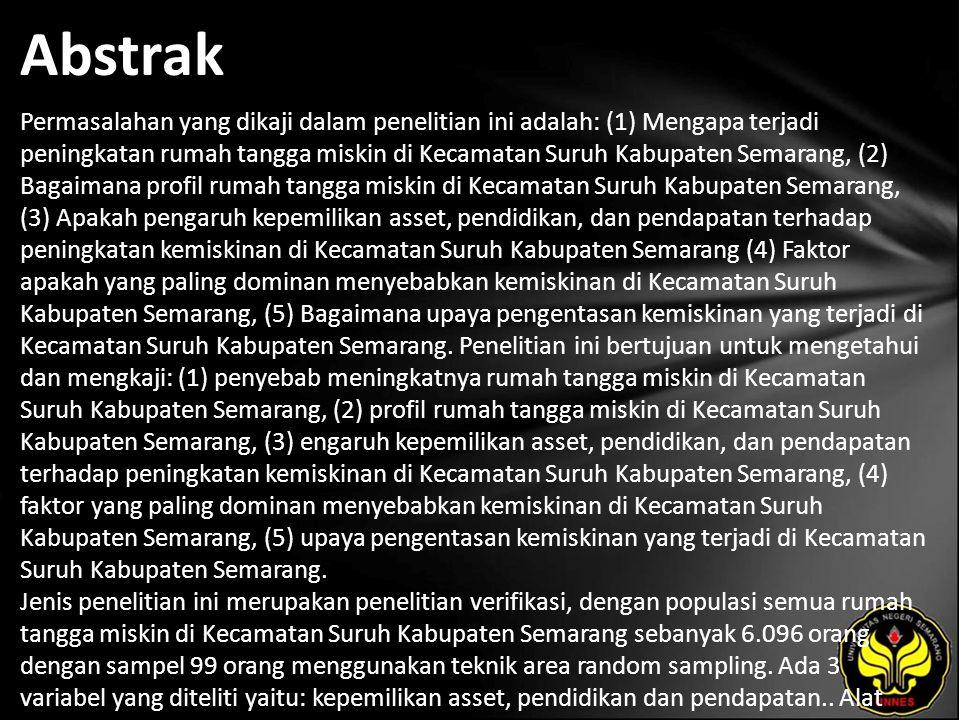 Abstrak Permasalahan yang dikaji dalam penelitian ini adalah: (1) Mengapa terjadi peningkatan rumah tangga miskin di Kecamatan Suruh Kabupaten Semarang, (2) Bagaimana profil rumah tangga miskin di Kecamatan Suruh Kabupaten Semarang, (3) Apakah pengaruh kepemilikan asset, pendidikan, dan pendapatan terhadap peningkatan kemiskinan di Kecamatan Suruh Kabupaten Semarang (4) Faktor apakah yang paling dominan menyebabkan kemiskinan di Kecamatan Suruh Kabupaten Semarang, (5) Bagaimana upaya pengentasan kemiskinan yang terjadi di Kecamatan Suruh Kabupaten Semarang.