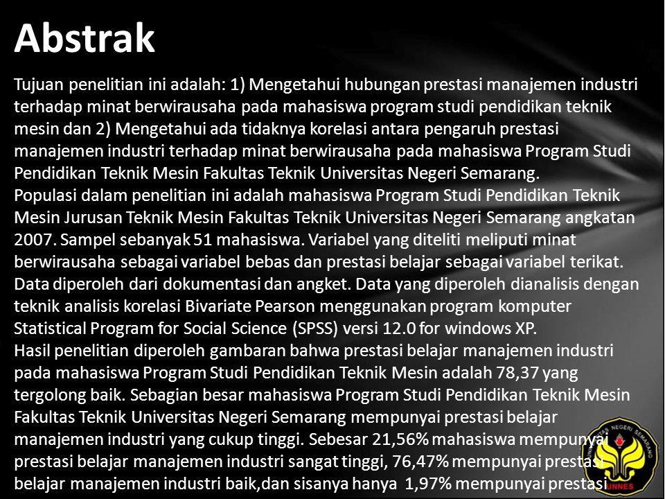 Abstrak Tujuan penelitian ini adalah: 1) Mengetahui hubungan prestasi manajemen industri terhadap minat berwirausaha pada mahasiswa program studi pendidikan teknik mesin dan 2) Mengetahui ada tidaknya korelasi antara pengaruh prestasi manajemen industri terhadap minat berwirausaha pada mahasiswa Program Studi Pendidikan Teknik Mesin Fakultas Teknik Universitas Negeri Semarang.