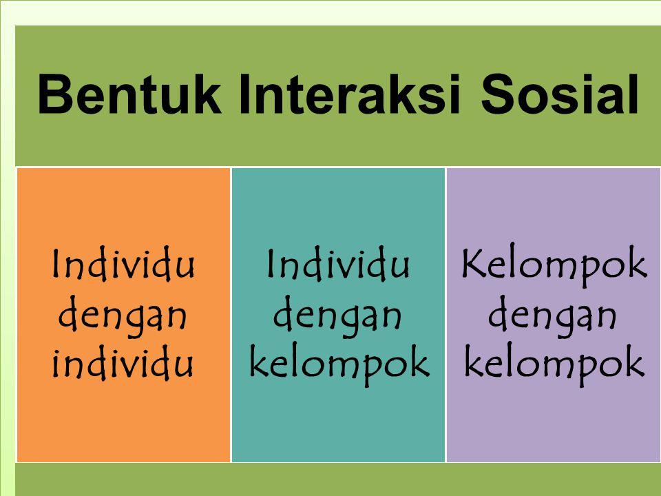Bentuk Interaksi Sosial Individu dengan individu Individu dengan kelompok Kelompok dengan kelompok
