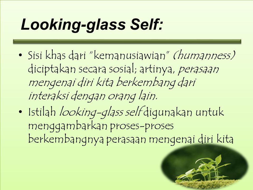 Looking-glass Self: Sisi khas dari kemanusiawian (humanness) diciptakan secara sosial; artinya, perasaan mengenai diri kita berkembang dari interaksi dengan orang lain.
