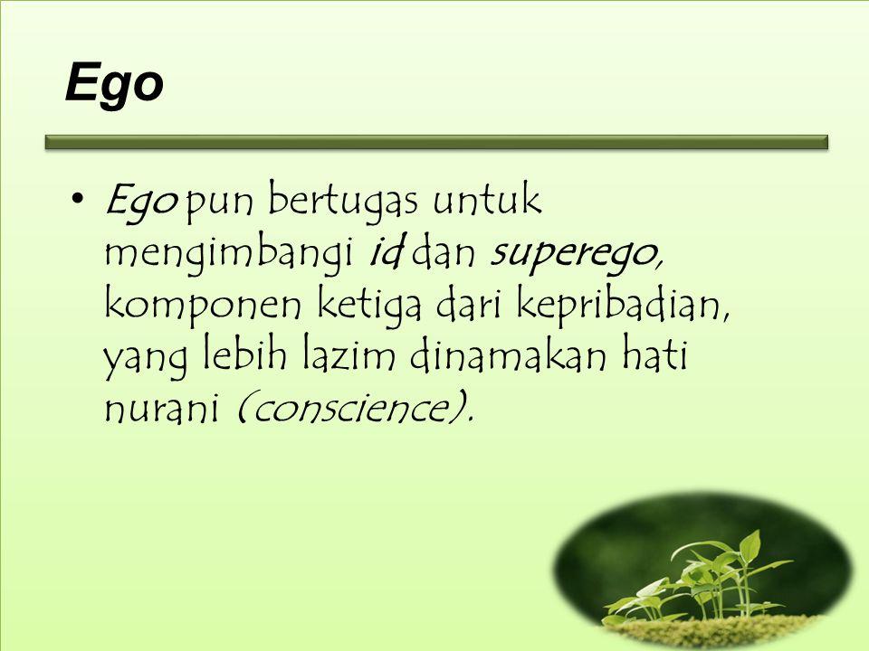 Ego Ego pun bertugas untuk mengimbangi id dan superego, komponen ketiga dari kepribadian, yang lebih lazim dinamakan hati nurani (conscience).