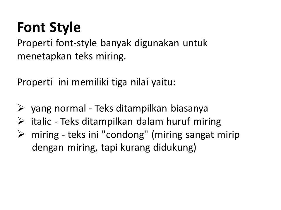Font Style Properti font-style banyak digunakan untuk menetapkan teks miring. Properti ini memiliki tiga nilai yaitu:  yang normal - Teks ditampilkan