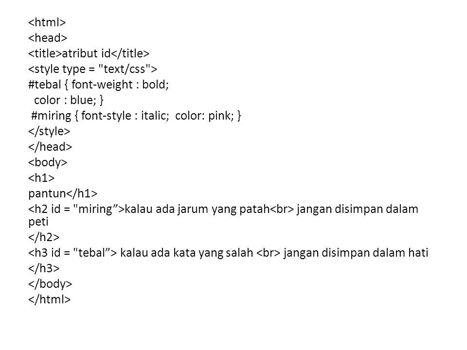 atribut id #tebal { font-weight : bold; color : blue; } #miring { font-style : italic; color: pink; } pantun kalau ada jarum yang patah jangan disimpa
