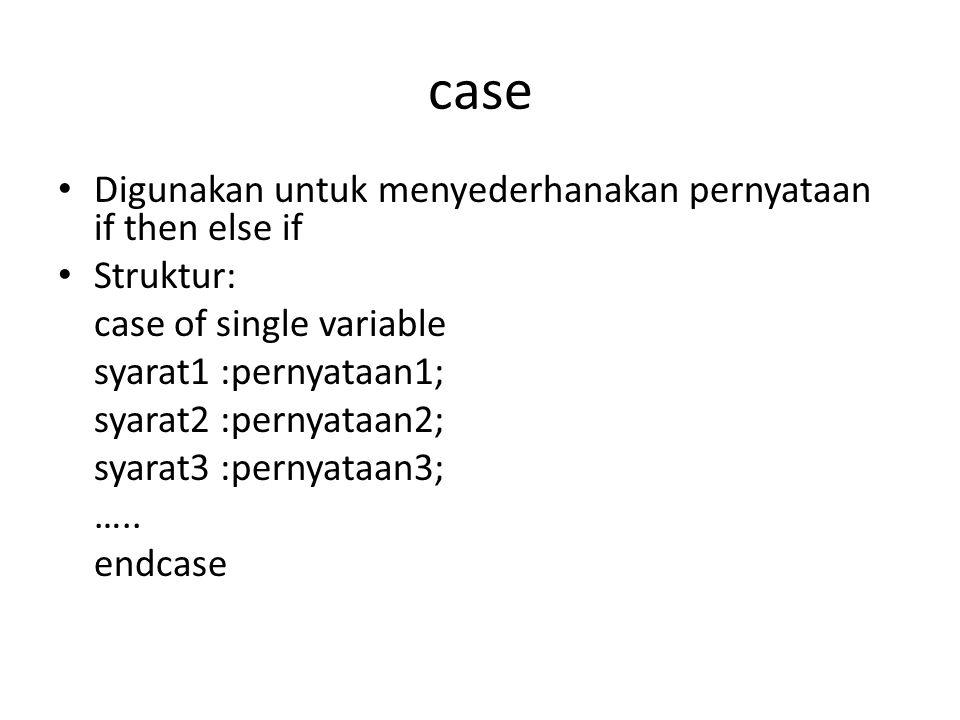 case Digunakan untuk menyederhanakan pernyataan if then else if Struktur: case of single variable syarat1 :pernyataan1; syarat2 :pernyataan2; syarat3