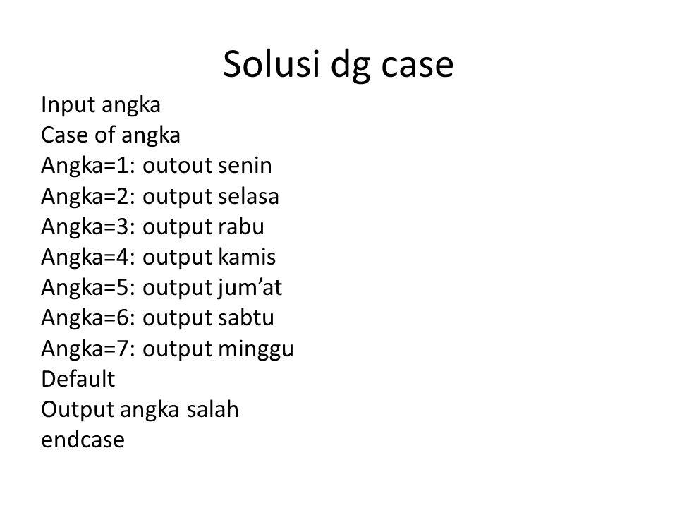 Solusi dg case Input angka Case of angka Angka=1: outout senin Angka=2: output selasa Angka=3: output rabu Angka=4: output kamis Angka=5: output jum'a