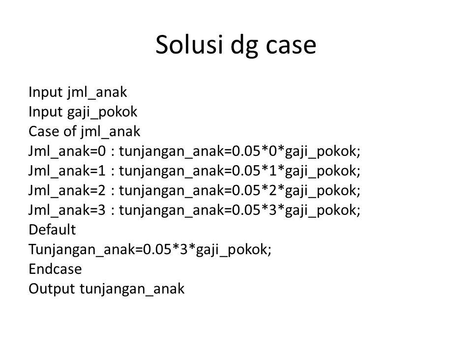 Solusi dg case Input jml_anak Input gaji_pokok Case of jml_anak Jml_anak=0 : tunjangan_anak=0.05*0*gaji_pokok; Jml_anak=1 : tunjangan_anak=0.05*1*gaji