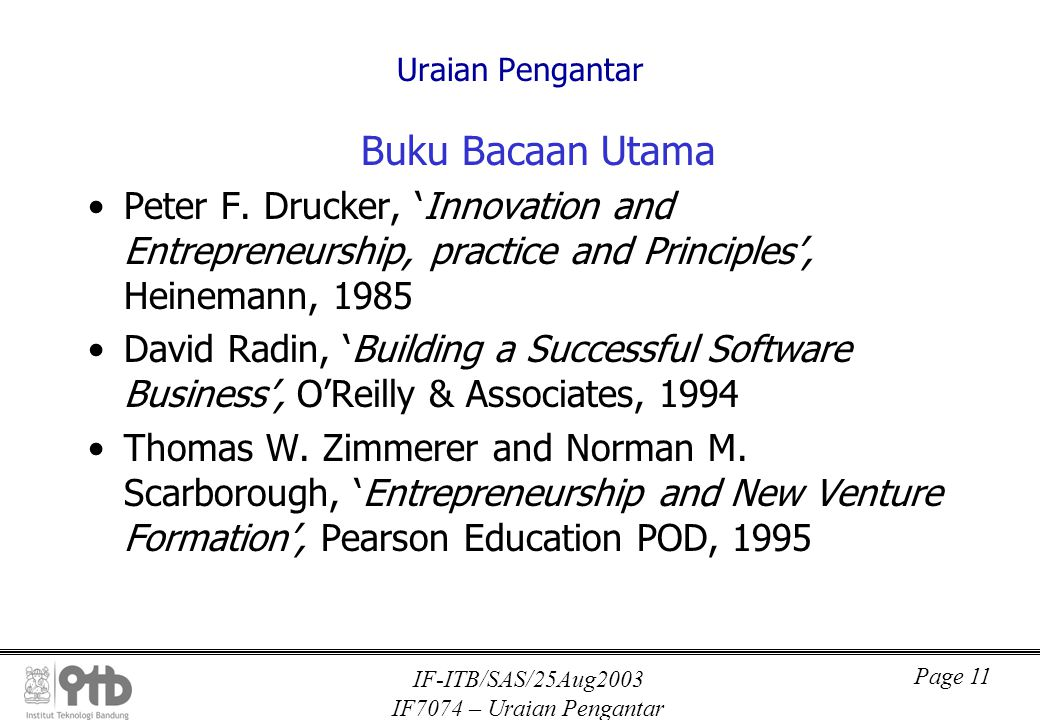 IF-ITB/SAS/25Aug2003 IF7074 – Uraian Pengantar Page 11 Uraian Pengantar Buku Bacaan Utama Peter F. Drucker, 'Innovation and Entrepreneurship, practice
