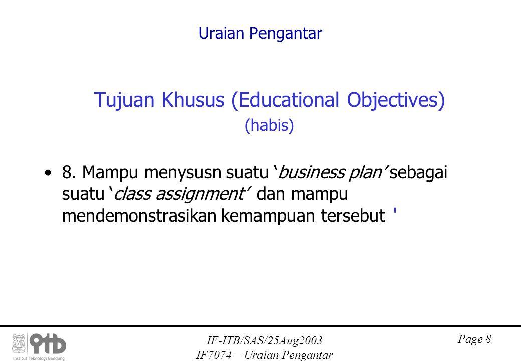 IF-ITB/SAS/25Aug2003 IF7074 – Uraian Pengantar Page 9 Uraian Pengantar Kuliah disampaikan dalam 30 sesi, dan materinya dibagi menjadi 5 bagian: –Bagian I: Mencakup 2 topik yaitu: Entrepreneurship, entrepreneur, dan sistem ekonomi, dan Metoda dan teknik yang diperlukan di dalam menyususun 'Business Plan' (dilanjutkan)
