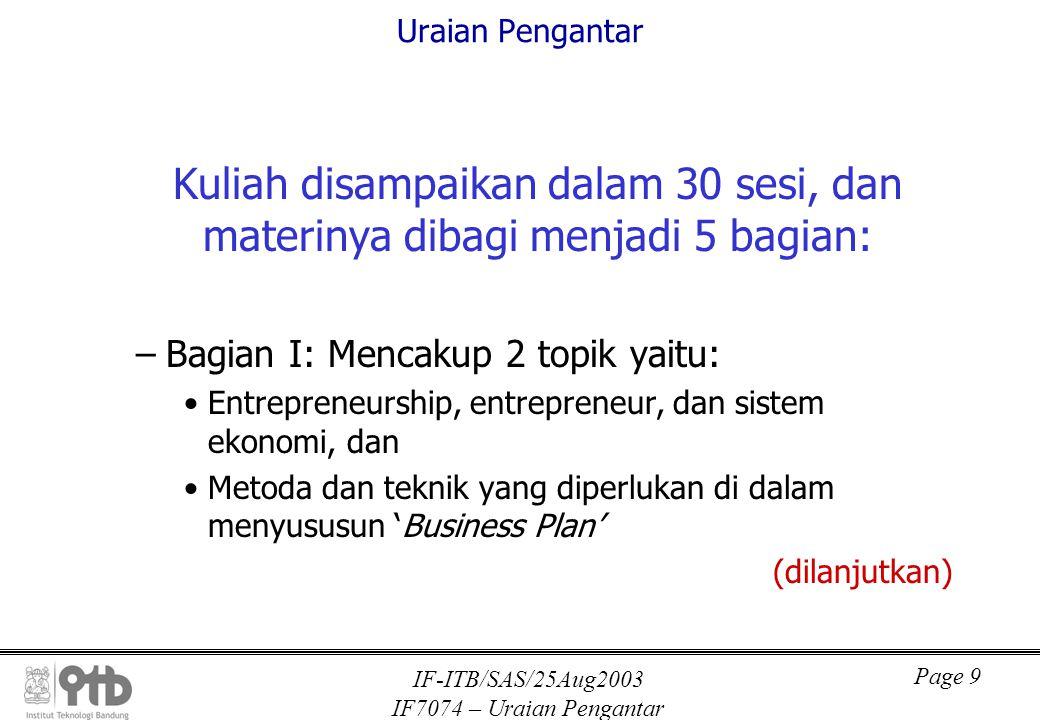 IF-ITB/SAS/25Aug2003 IF7074 – Uraian Pengantar Page 10 Uraian Pengantar –Bagian II : 'Kaitan inovasi dan kewirausahaan' –Bagian III: 'Pemahaman tentang ciri-ciri dasar teknologi informasi dan pengindustriannya' –Bagian IV: 'Pengenalan terhadap praktek usaha di bidang 'information technology' atau yang 'IT intensive' –Bagian V : Penyusunan 'business plan' (habis)
