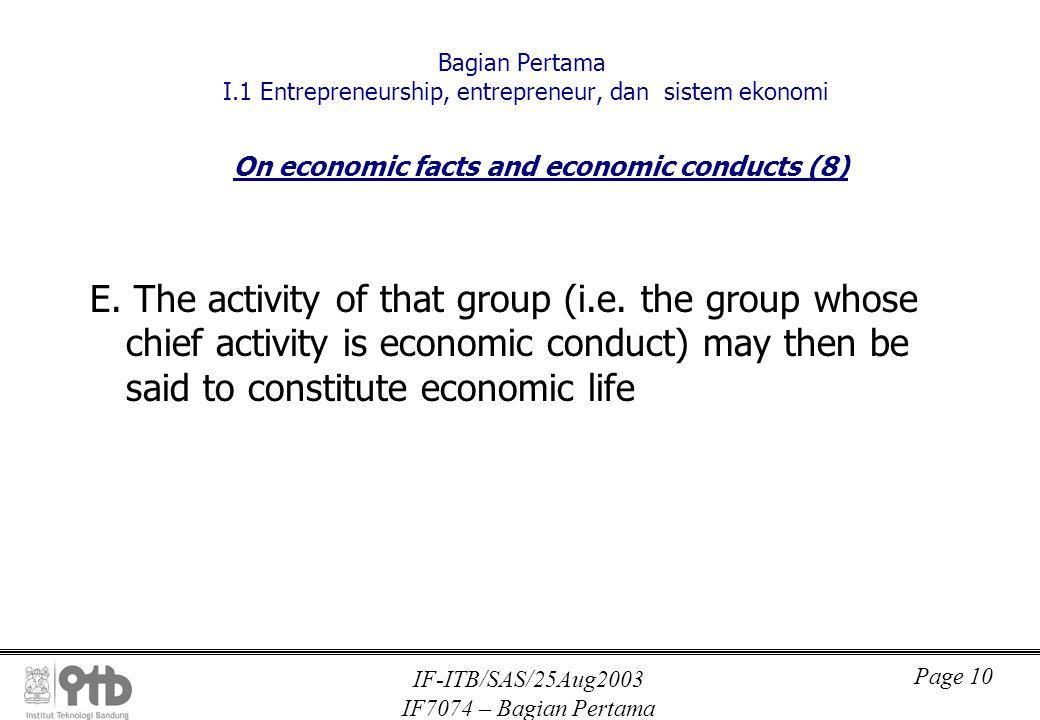 IF-ITB/SAS/25Aug2003 IF7074 – Bagian Pertama Page 10 Bagian Pertama I.1 Entrepreneurship, entrepreneur, dan sistem ekonomi On economic facts and economic conducts (8) E.