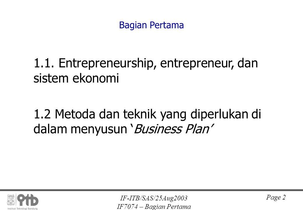 IF-ITB/SAS/25Aug2003 IF7074 – Bagian Pertama Page 3 Bagian Pertama 1.1 Entrepreneurship, entrepreneur, dan sistem ekonomi 1.1.1 Perbuatan ekonomi ('economic conduct') 1.1.2 Jaringan antar sektor produksi yang terbentuk dari 'economic conducts'  Matrix Leontiev, Tabel Input-Output 1.1.3 'Entrepreneurship', 'entrepreneur' 1.1.4 'Entrepreneurship' dan sistem ekonomi