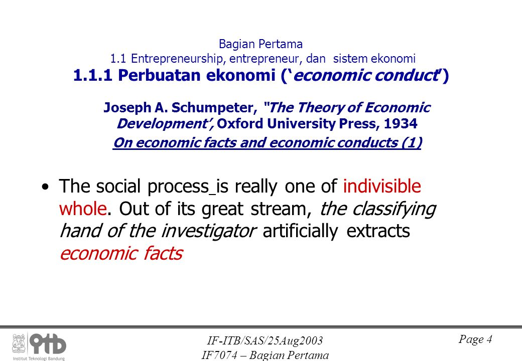 IF-ITB/SAS/25Aug2003 IF7074 – Bagian Pertama Page 5 Bagian Pertama I.1 Entrepreneurship, entrepreneur, dan sistem ekonomi On economic facts and economic conducts (2) The designation of a fact as economic already involves an abstraction, the first of the many forced upon us by the technical conditions of mentally copying reality.