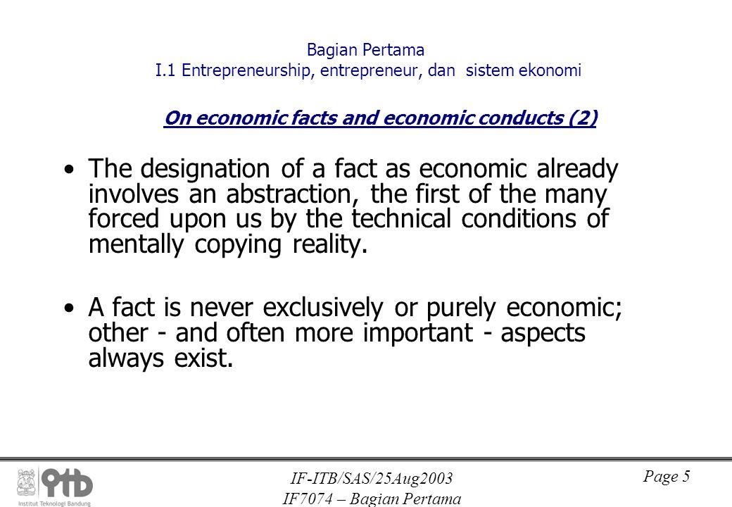IF-ITB/SAS/25Aug2003 IF7074 – Bagian Pertama Page 6 Bagian Pertama I.1 Entrepreneurship, entrepreneur, dan sistem ekonomi On economic facts and economic conducts (3) Social facts are, at least immediately, results of human conduct, economic facts results of economic conduct.