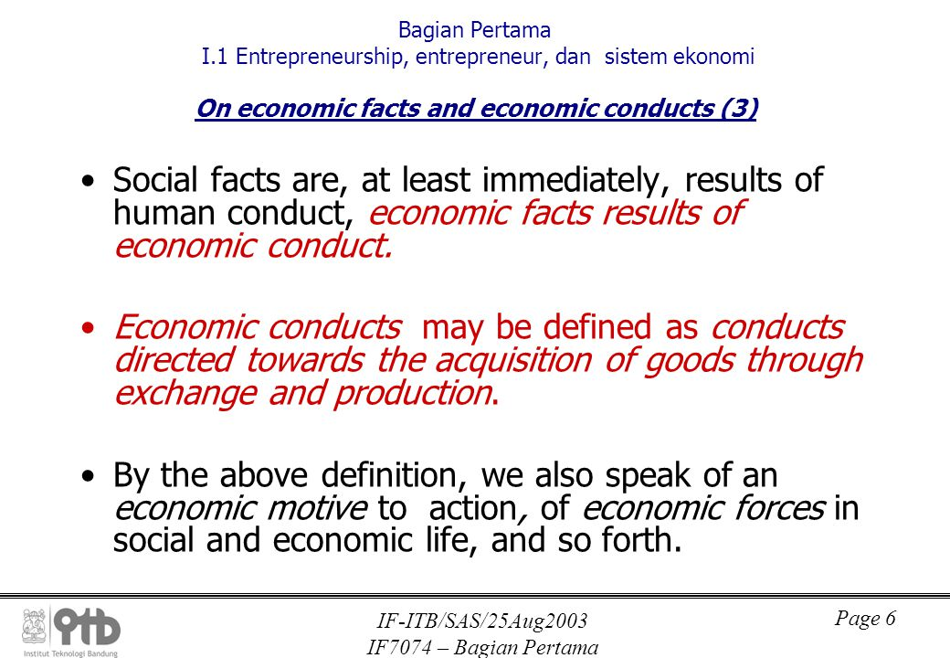 IF-ITB/SAS/25Aug2003 IF7074 – Bagian Pertama Page 6 Bagian Pertama I.1 Entrepreneurship, entrepreneur, dan sistem ekonomi On economic facts and economic conducts (3) Social facts are, at least immediately, results of human conduct, economic facts results of economic conduct.
