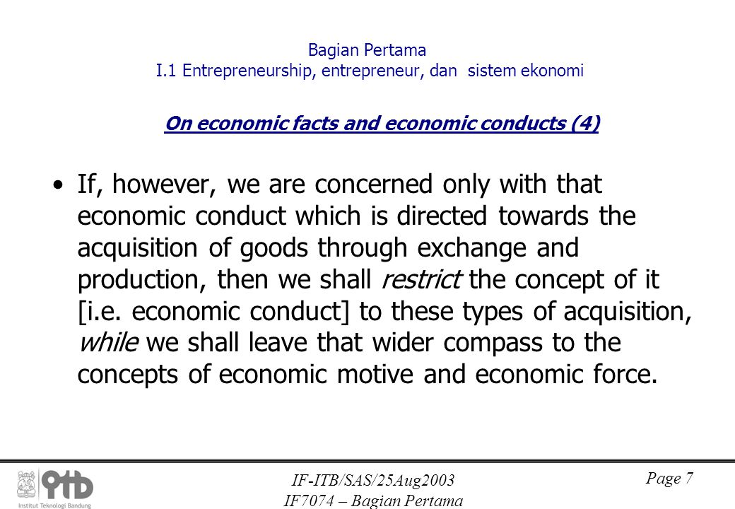 IF-ITB/SAS/25Aug2003 IF7074 – Bagian Pertama Page 7 Bagian Pertama I.1 Entrepreneurship, entrepreneur, dan sistem ekonomi On economic facts and economic conducts (4) If, however, we are concerned only with that economic conduct which is directed towards the acquisition of goods through exchange and production, then we shall restrict the concept of it [i.e.