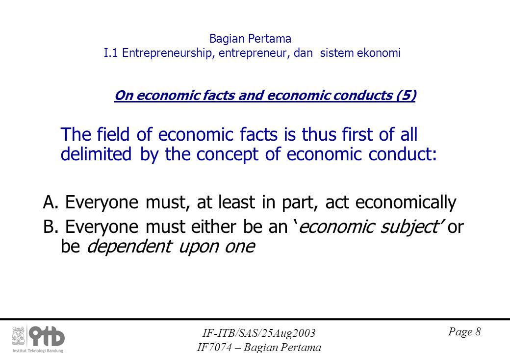 IF-ITB/SAS/25Aug2003 IF7074 – Bagian Pertama Page 8 Bagian Pertama I.1 Entrepreneurship, entrepreneur, dan sistem ekonomi On economic facts and economic conducts (5) The field of economic facts is thus first of all delimited by the concept of economic conduct: A.